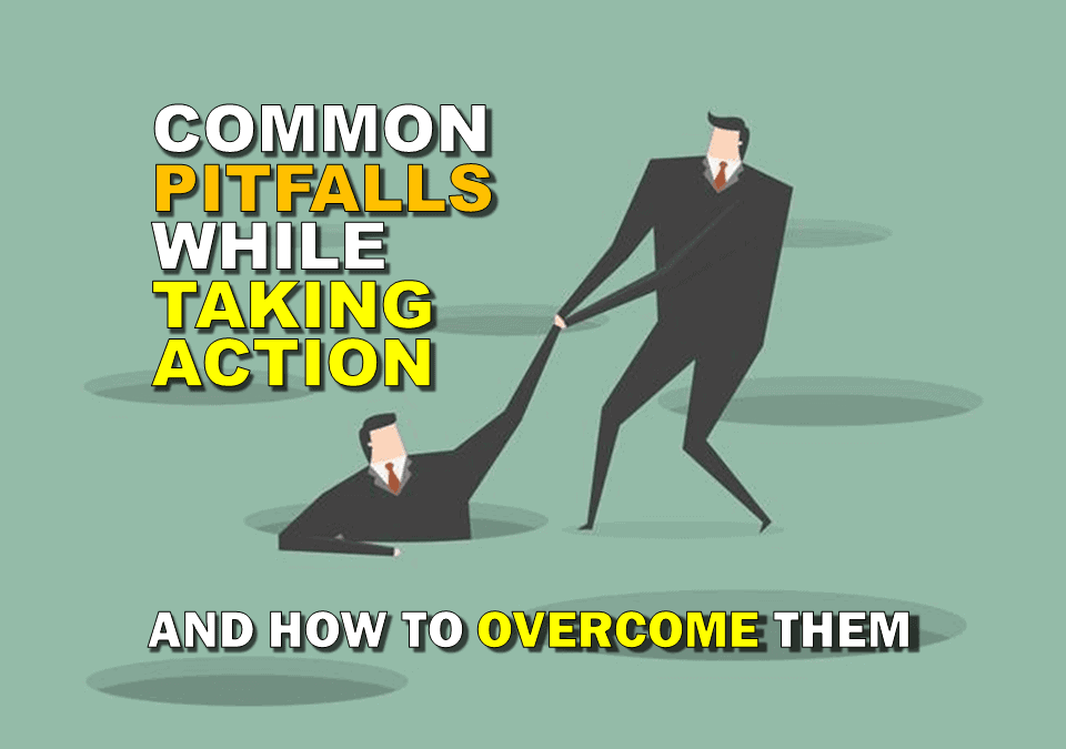 Common Pitfalls While Taking Action (and How to Overcome Them!)