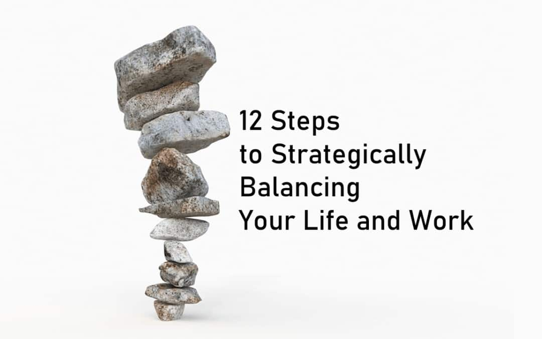 12 Steps to Strategically Balance Your Life and Work