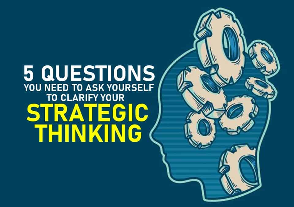 5 Questions You Need to Ask Yourself to Clarify Your Strategic Thinking