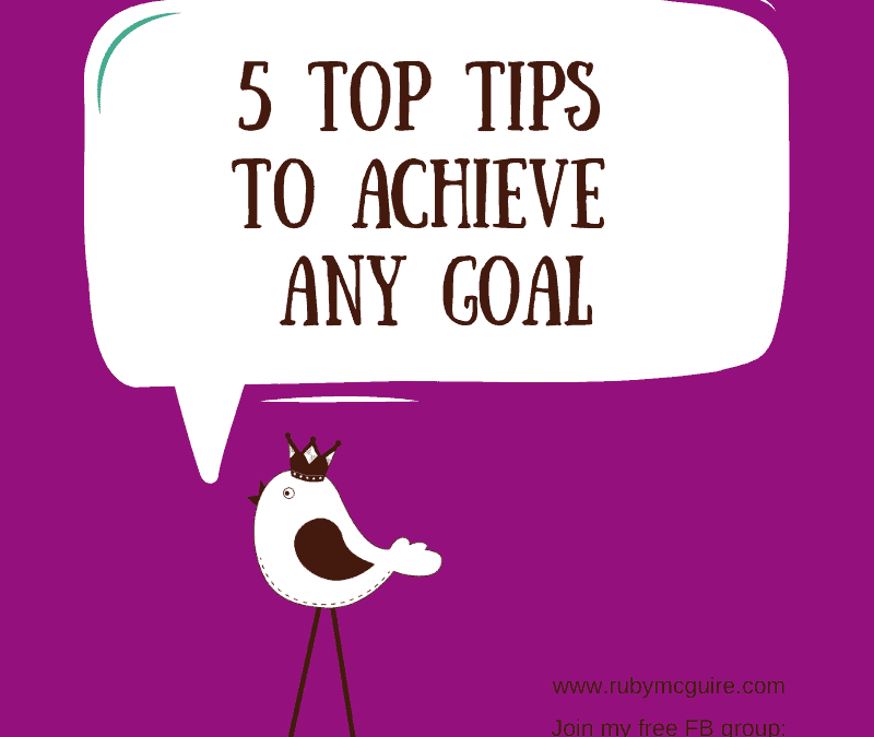 5 Top Tips To Achieve Any Goal
