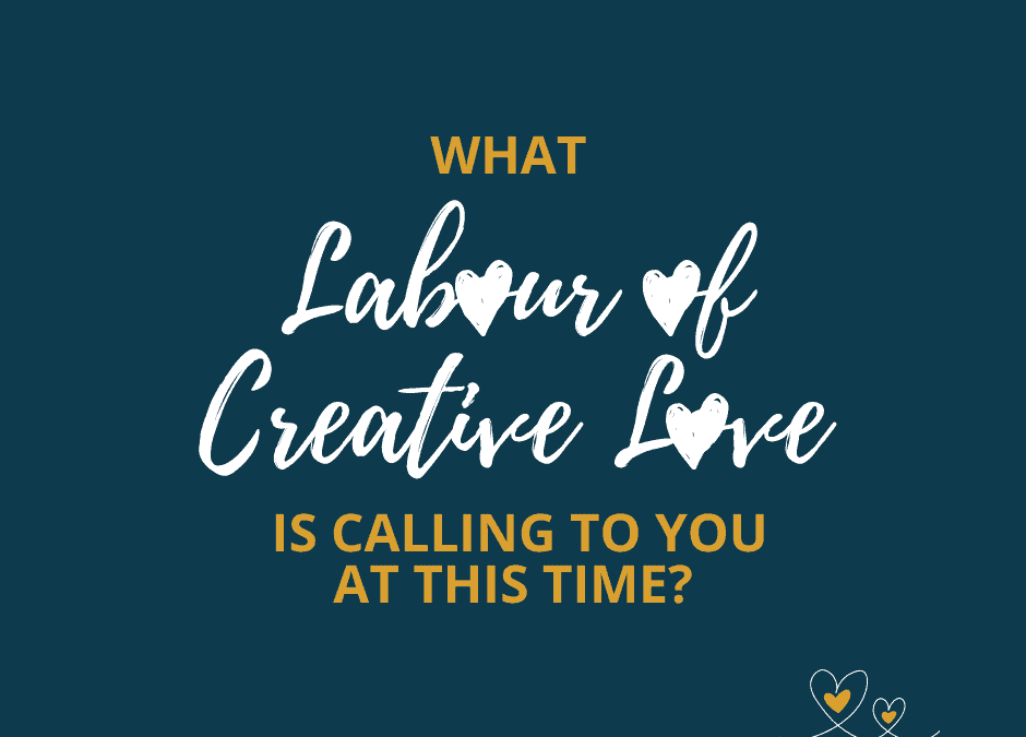 What Labour of Creative Love is Calling to You at this Time?