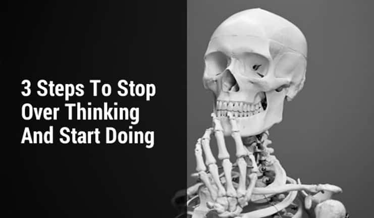 3 Steps to Stop Over Thinking & Start Doing