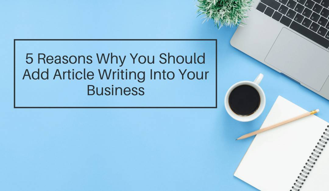 5 Reasons Why You Should Add Article Writing Into Your Business