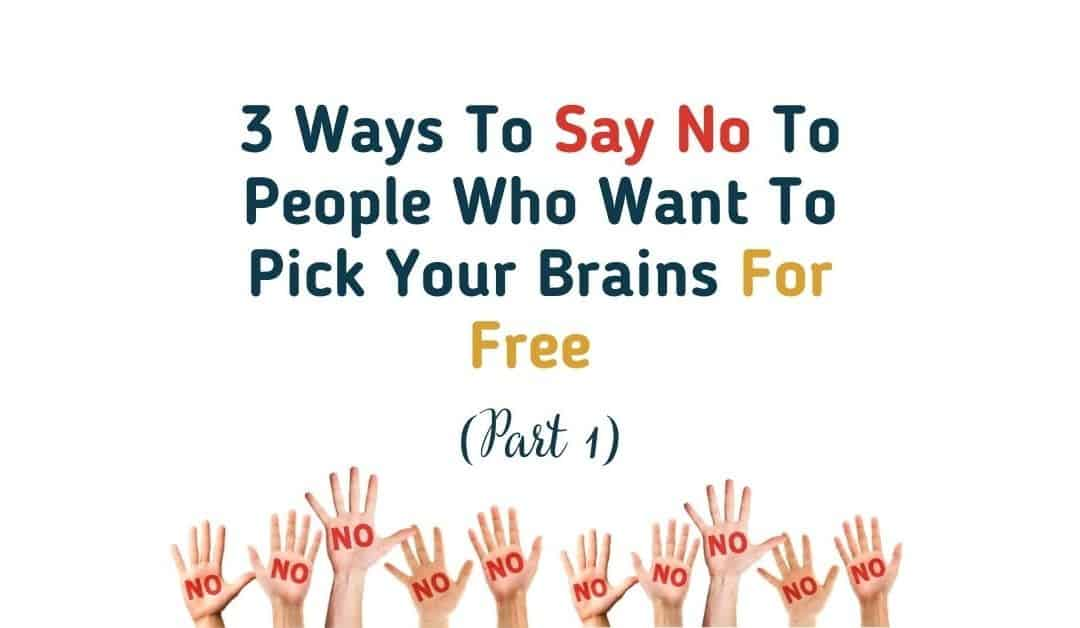 3 Ways To Say No To People Who Want To Pick Your Brains For Free (Part 1)