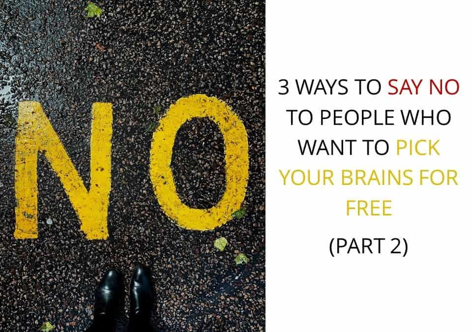 3 Ways To Say No To People Who Want To Pick Your Brains For Free (Part 2)