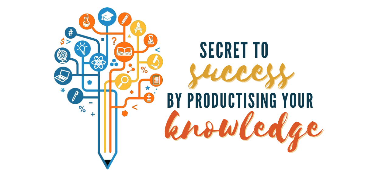 Secret to Success by Productising Your Knowledge