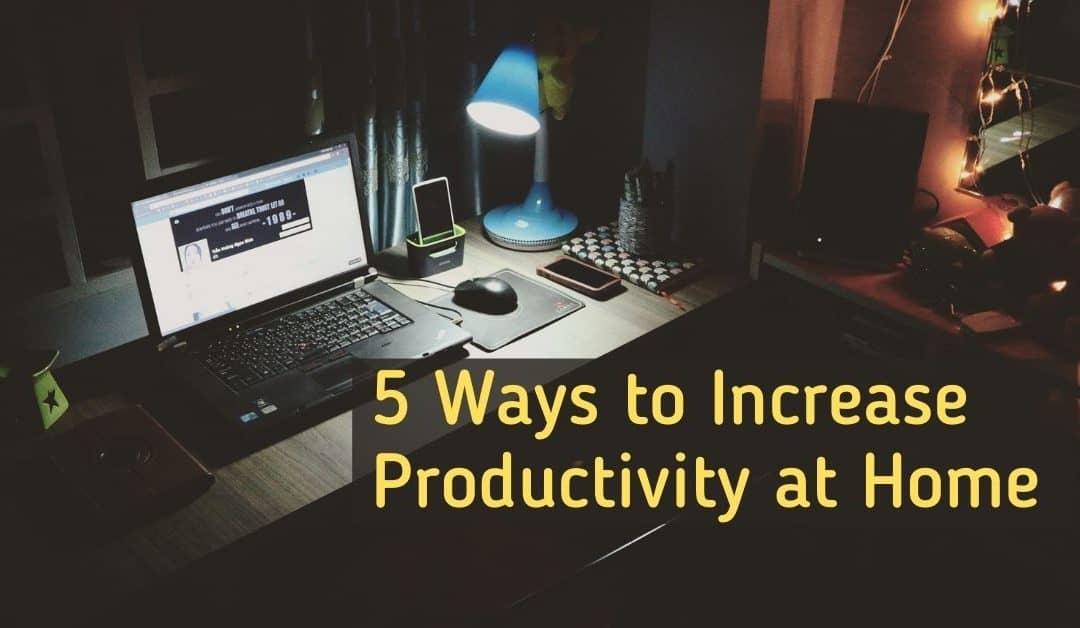5 Ways to Increase Productivity At Home